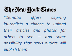 "The New York Times  ""Demotix  offers  aspiring  journalists  a  chance  to  upload  their  articles  and  photos  for  others  to  see  —  and  some  possibility  that  news  outlets  will  publish them"""